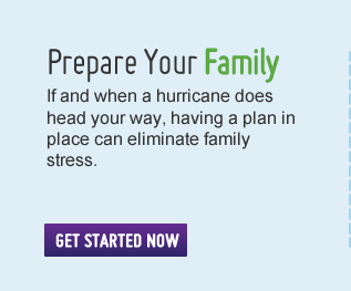Prepare Your Family – if and when a hurricane does head your way, having a plan in place can eliminate family stress